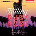 Killing Ruby Rose: Ruby Rose, Book 1 Audiobook by Jessie Humphries Narrated by Kimberly Harsch