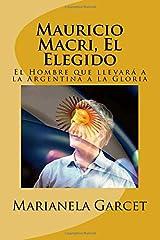 Mauricio Macri, El Elegido: El Hombre que llevara a la Argentina a la Gloria (Spanish Edition) Paperback