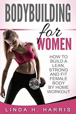 Bodybuilding For Women: How To Build A Lean, Strong And Fit Female Body By Home Workout by Linda H. Harris (2016-06-04)
