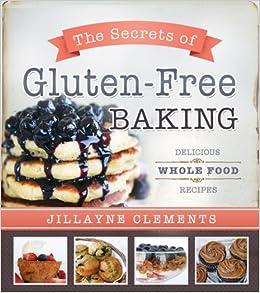 The Secrets Of Gluten Free Baking Delicious Whole Food Recipes Jillayne Clements 9781462112869 Amazon Books