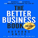 The Better Business Book: 100 People, 100 Stories, 100 Business Lessons to Live By: Volume 2 | Authors Unite