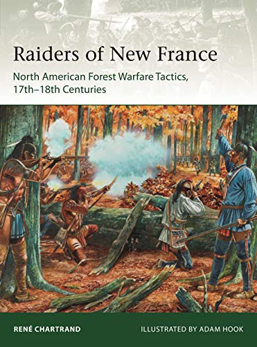 Raiders of New France: North American Forest Warfare Tactics, 17th–18th Centuries (Elite Book 229)