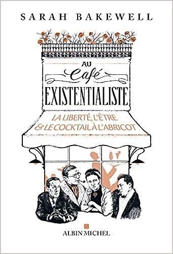 Sarah Bakewell - Au Cafe Existentialiste : La liberté, l'être & le cocktail à l'abricot