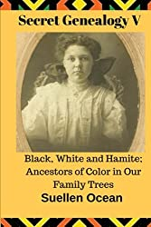 Secret Genealogy V: Black, White and Hamite; Ancestors of Color in Our Family Trees (Volume 5)