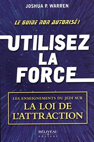 Utilisez la force: Les enseignements du Jedi sur la loi de l'attraction (French Edition) ()