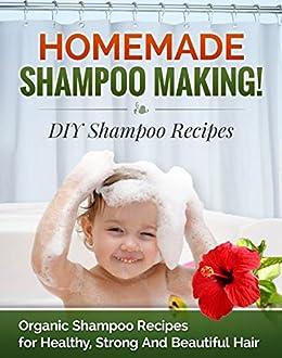 Homemade Shampoo Making! DIY Shampoo Recipes: Organic Shampoo Recipes for Healthy, Strong and Beautiful Hair (DIY Shampoo Recipes, Shampoo for Hair Book 1)