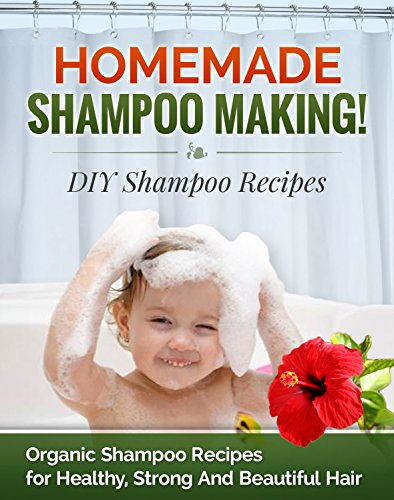 Homemade Shampoo Making! DIY Shampoo Recipes: Organic Shampoo Recipes for Healthy, Strong and Beautiful Hair (DIY Shampoo Recipes, Shampoo for Hair Book 1)