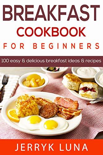 Breakfast Cookbook for Beginners: 100 Easy & Delicious Breakfast Ideas & Breakfast Recipes by [luna, Jerryk]
