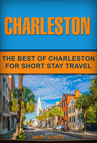Charleston: The Best Of Charleston For Short Stay Travel (Short Stay Travel - City Guides Book 31) (The Best Friend Of Charleston)