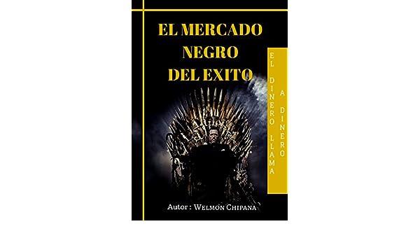 Amazon.com: EL MERCADO NEGRO DEL EXITO: El Dinero llama Dinero. (FINANZAS nº 1) (Spanish Edition) eBook: WELMON CHIPANA: Kindle Store
