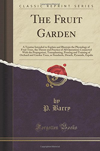 The Fruit Garden: A Treatise Intended to Explain and Illustrate the Physiology of Fruit Trees, the Theory and Practice of All Operations Connected ... and Garden Trees, as Standards, Dwarfs, pdf epub