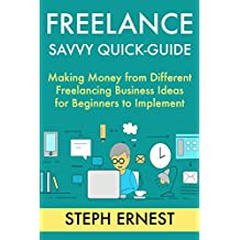 Freelance Savvy Quick-Guide: Making Money from Different Freelancing Business Ideas for Beginners to Implement