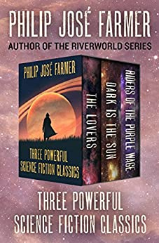 The Lovers * Dark Is the Sun * Riders of the Purple Wage: Three Powerful Science Fiction Classics by [Farmer, Philip José]
