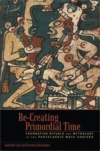 Download Re-Creating Primordial Time: Foundation Rituals and Mythology in the Postclassic Maya Codices Pdf