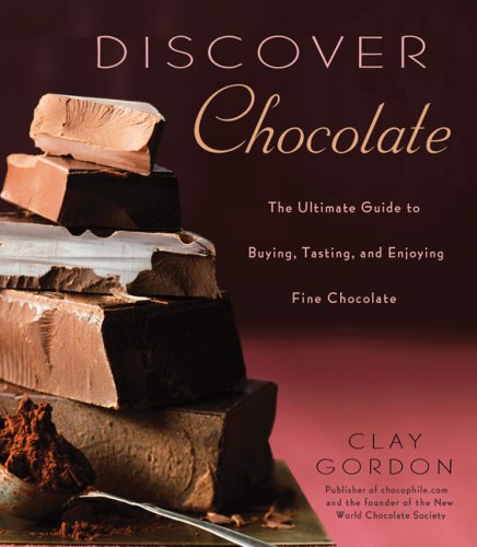 Discover Chocolate: The Ultimate Guide to Buying, Tasting, and Enjoying Fine Chocolate by Clay Gordon