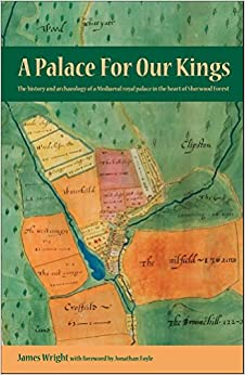 A Palace for Our Kings: The History and Archaeology of a Mediaeval Royal Palace in the Heart of Sherwood Forest