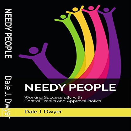 Needy People: Working Successfully with Control Freaks and Approval-Holics by Dale J. Dwyer