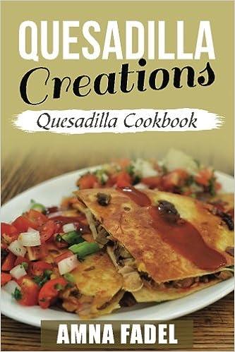 quesadilla creations quesadilla cookbook amna fadel 9781546871316