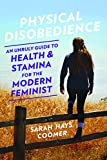 Physical Disobedience: An Unruly Guide to Health and Stamina for the Modern Feminist