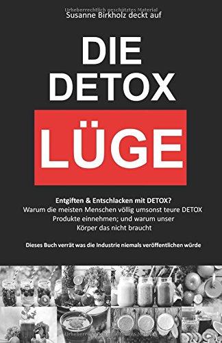 DETOX: DIE DETOX LÜGE: Entgiften & Entschlacken mit DETOX? Warum die meisten Menschen völlig umsonst teure DETOX Produkte einnehmen. Dieses Buch verrät was die Industrie niemals veröffentlichen würde