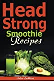 Head Strong Smoothie Recipes: 50 Brain Healthy Smoothie Recipes to help You Boost your Brain Energy