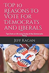Top 10 Reasons to Vote for Democrats and Liberals: Tips from a Life Long Study of the Democratic Party Paperback