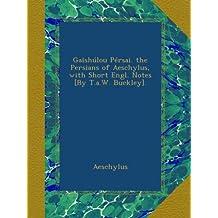 Gaīshúlou Pérsai. the Persians of Aeschylus, with Short Engl. Notes [By T.a.W. Buckley].