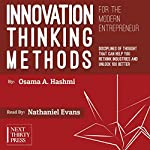 Innovation Thinking Methods for the Modern Entrepreneur: Disciplines of Thought That Can Help You Rethink Industries and Unlock 10x Better Solutions | Osama A. Hashmi