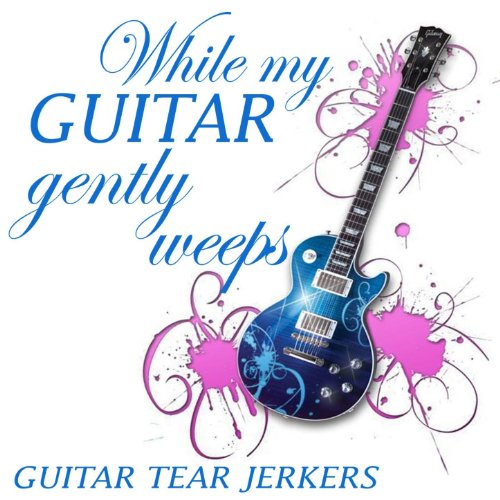 While My Guitar Gently Weeps - Guitar Tearjerkers