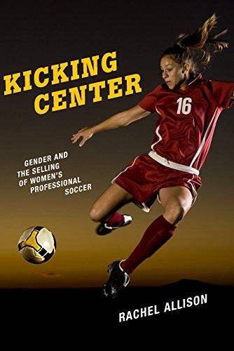 Kicking Center: Gender and the Selling of Women's Professional Soccer (Critical Issues in Sport and Society) (Best Professional Soccer Players)