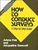 How to Conduct Surveys : A Step-by-Step Guide, Fink, Arlene and Kosecoff, Jacqueline B., 0803924569