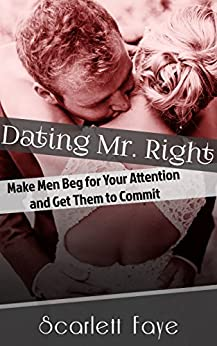 Dating Mr. Right: Make Men Beg for Your Attention and Get Them to Commit (Attraction, Seduction, Commitment Book 1) by [Faye, Scarlett]