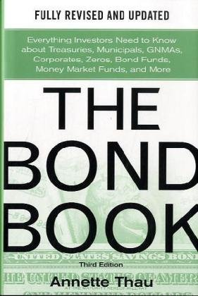 Read Online By Annette Thau: The Bond Book, Third Edition: Everything Investors Need to Know About Treasuries, Municipals, GNMAs, Corporates, Zeros, Bond Funds, Money Market Funds, and More Third (3rd) Edition PDF