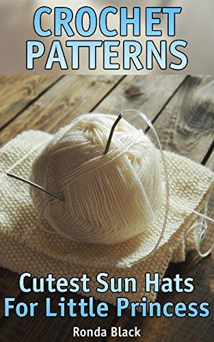Crochet Patterns: Cutest Sun Hats For Little Princess: (Crochet Projects, Crochet Stitches)