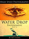 High Speed Photography: Water Drop Photography How To