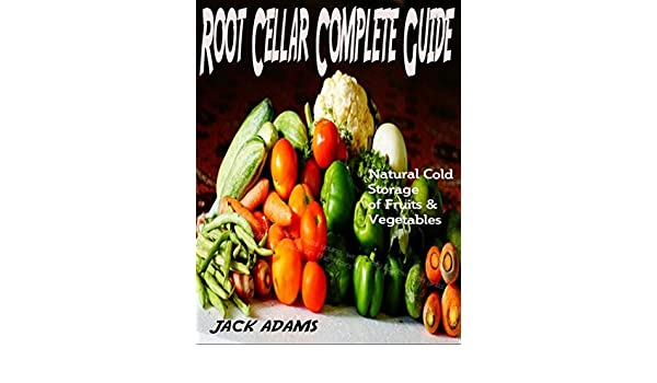 Root Cellar Complete Guide Natural Cold Storage of Fruits u0026 Vegetables Principles of Root Cellar Success ;Low-Cost Methods of Growing Fruits u0026 Vegetables ...  sc 1 st  Amazon.com & Root Cellar Complete Guide: Natural Cold Storage of Fruits ...