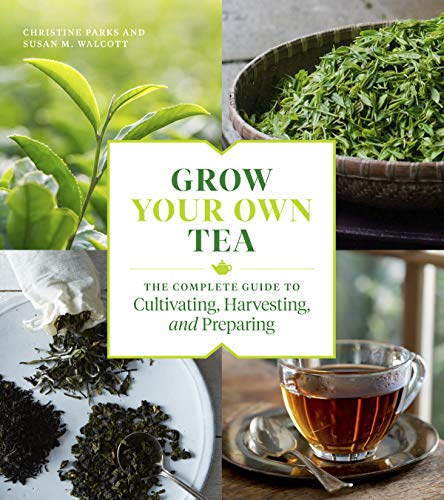 Grow Your Own Tea: The Complete Guide to Cultivating, Harvesting, and Preparing by Christine Parks, Susan M. Walcott