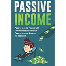 Passive Income: Passive Income Tutorial with 7 Online Ideas to Generate Passive Income Streams for Beginners