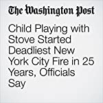 Child Playing with Stove Started Deadliest New York City Fire in 25 Years, Officials Say | Eli Rosenberg