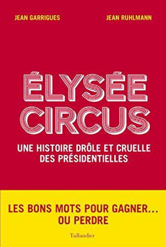 Élysée Circus: Une histoire drôle et cruelle des présidentielles (French Edition)