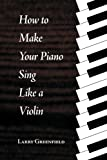 How to Make Your Piano Sing Like a Violin, Larry M. Greenfield, 1588320189