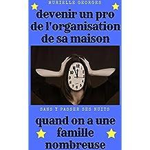 Devenir un pro de l'organisation de sa maison quand on a une famille nombreuse (French Edition)