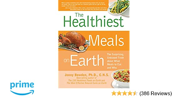 The Healthiest Meals On Earth The Surprising Unbiased Truth About