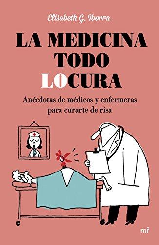 La Medicina Todo Locura. Anécdotas De Médicos Y Enfermeras Para Curarte De Risa