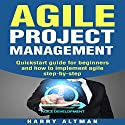 Agile Project Management: Quick-Start Guide for Beginners and How to Implement Agile Step-by-Step Audiobook by Harry Altman Narrated by Bridger Conklin