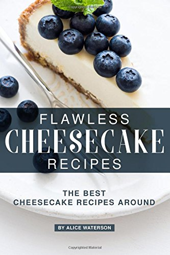 Flawless Cheesecake Recipes: The Best Cheesecake Recipes Around by Alice Waterson