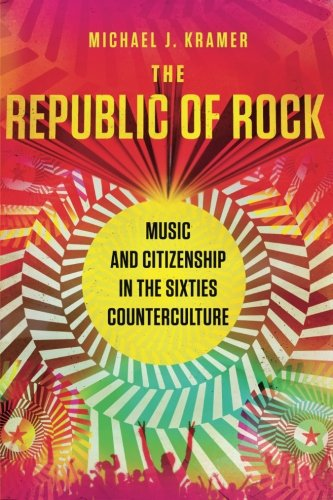 (The Republic of Rock: Music and Citizenship in the Sixties Counterculture)