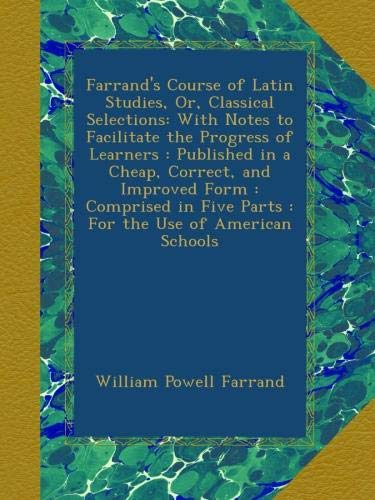 Farrand's Course of Latin Studies, Or, Classical Selections: With Notes to Facilitate the Progress of Learners : Published in a Cheap, Correct, and ... Five Parts : For the Use of American Schools pdf epub