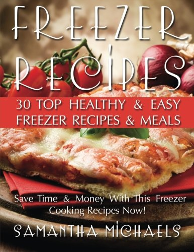 Read Online Freezer Recipes: 30 Top Healthy & Easy Freezer Recipes & Meals Revealed ( Save Time & Money With This Freezer Cooking Recipes Now!) pdf