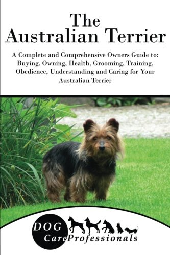 The Australian Terrier: A Complete and Comprehensive Owners Guide to: Buying, Owning, Health, Grooming, Training, Obedience, Understanding and Caring ... to Caring for a Dog from a Puppy to Old Age)